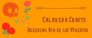 Calavera Crafts: Queering Dia De Los Muertos